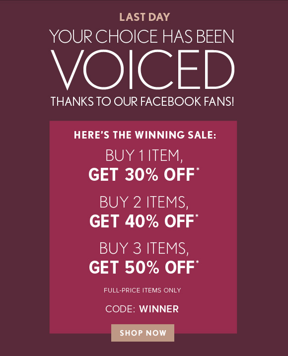 LAST DAY YOUR CHOICE HAS BEEN VOICED THANKS TO OUR FACEBOOK FANS!  HERE'S THE WINNING SALE: BUY 1 ITEM, GET 30% OFF* BUY 2 ITEMS, GET 40% OFF* BUY 3 ITEMS, GET 50% OFF*  FULL–PRICE ITEMS ONLY  CODE: WINNER  SHOP NOW
