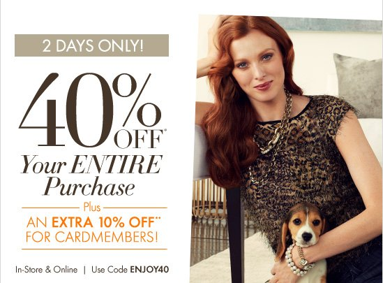 2 Days Only 40% Off* Your Entire Purchase  Plus  An Extra 10%** Off For Cardmembers!  In-Store & Online