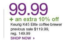 99.99 + an extra 10% off Keurig K45 Elite coffee brewer previous sale $119.99, reg. 149.99 Shop now.