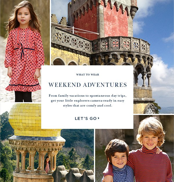 what to wear WEEKEND ADVENTURES From family vacations to spontaneous daytrips,  get your little explorers camera-ready in easy styles that are comfy and cool. LET'S GO!