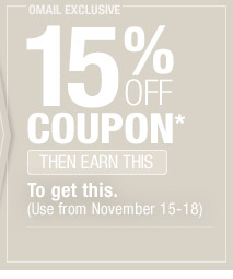 To get this. OMAIL - 15% OFF COUPON* - THEN EARN THIS (Use from November 15-18)