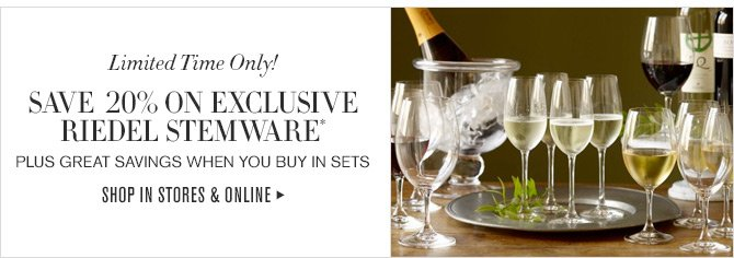 Limited Time Only! - SAVE 20% ON EXCLUSIVE RIEDEL STEMWARE* - PLUS GREAT SAVINGS WHEN YOU BUY IN SETS - SHOP IN STORES & ONLINE