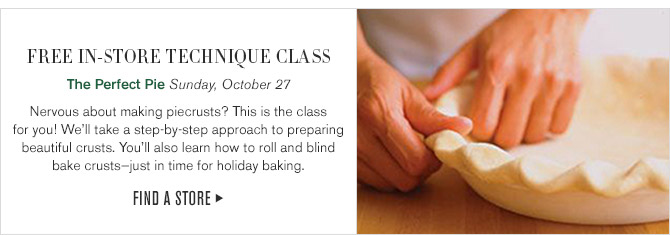 Free In-Store Technique Class -- The Perfect Pie Sunday, October 27 -- Nervous about making piecrusts? This is the class for you! We'll take a step-by-step approach to preparing beautiful crusts. You'll also learn how to roll and blind bake crusts-just in time for holiday baking. -- FIND A STORE