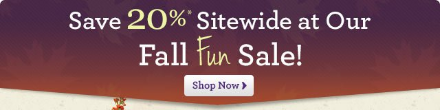 Save 20%* Sitewide at Our Great Fall Fun Sale!