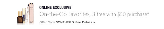 ONLINE EXCLUSIVE On-the-Go Favorites, 3 free with $50 purchase* Offer Code 3ONTHEGO  SEE DETAILS »
