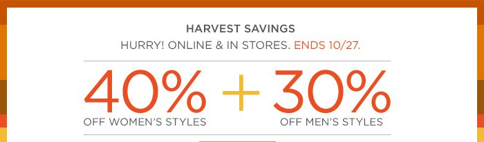 HARVEST SAVINGS | HURRY! ONLINE & IN STORES. ENDS 10/27. | 40% OFF WOMEN'S STYLES + 30% OFF MEN'S STYLES