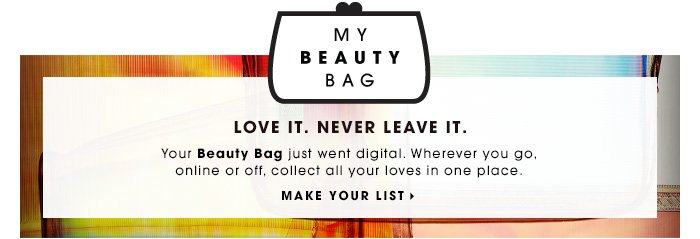LOVE IT. NEVER LEAVE IT. Your Beauty Bag just went digital. Wherever you go, online or off, collect all your loves in one place. MAKE YOUR LIST