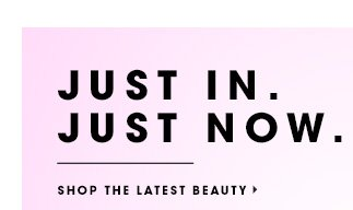 JUST IN. JUST NOW. SHOP THE LATEST BEAUTY