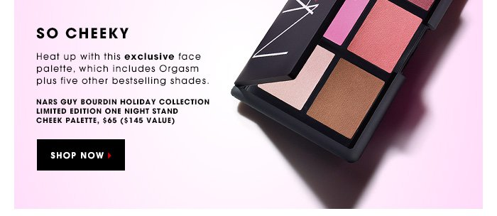 SO CHEEKY. Heat up with this exclusive face palette, which includes Orgasm plus five other bestselling shades. NARS Guy Bourdin Holiday Collection Limited Edition One Night Stand Cheek Palette, $65 ($145 value). SHOP NOW