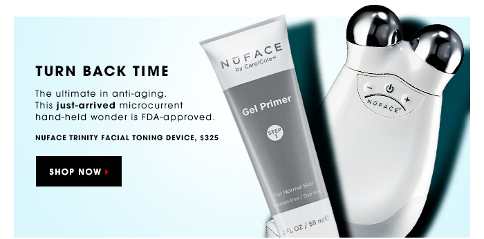 TURN BACK TIME. The ultimate in anti-aging. This just-arrived microcurrent hand-held wonder is FDA-approved. NuFACE Trinity Facial Toning Device, $325. SHOP NOW