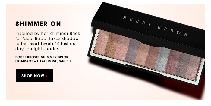 SHIMMER ON. Inspired by her Shimmer Brick for face, Bobbi takes shadow to the next level: 10 lustrous day-to-night shades. Bobbi Brown Sequin Shimmer Brick For Eyes, $48.50. SHOP NOW