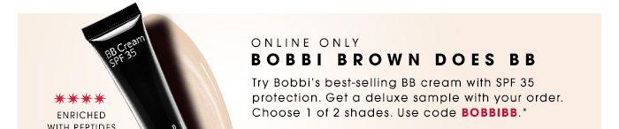 Online only. BOBBI BROWN DOES BB. Try Bobbi's best-selling BB cream with SPF 35 protection. Get a deluxe sample with your order. Choose 1 of 2 shades. Use code: BOBBIBB.* Enriched with peptides and antioxidants