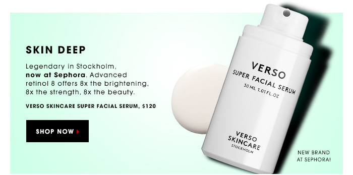 SKIN DEEP. Legendary in Stockholm, now at Sephora. Advanced retinol 8 offers 8x the brightening, 8x the strength, 8x the beauty. New Brand at Sephora! Verso Skincare Super Facial Serum, $120. SHOP NOW