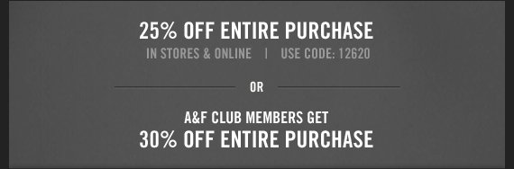 25% OFF ENTIRE PURCHASE IN  STORES & ONLINE* USE CODE: 12620 OR A&F CLUB MEMBERS GET 30% ENTIRE PURCHASE