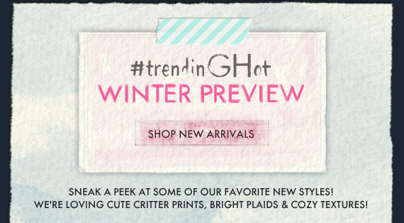 #trendinGHot WINTER PREVIEW SHOP NEW ARRIVALS SNEAK A PEEK AT SOME OF OUR FAVORITE NEW STYLES! WE'RE LOVING CUTE CRITTER PRINTS, BRIGHT PLAIDS & COZY TEXTURES!