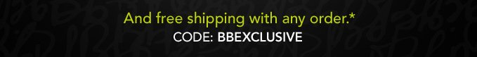 And free shipping with any order.*  Code: BBEXCLUSIVE
