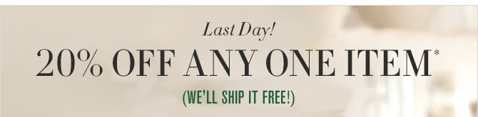 Last Day! - 20% OFF ANY ONE ITEM* - (WE'LL SHIP IT FREE!)
