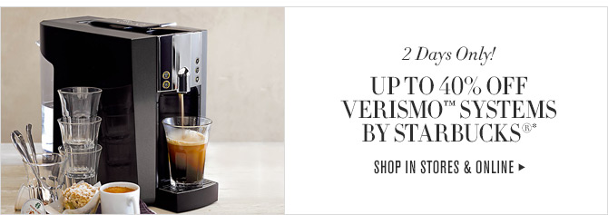 2 Days Only! - UP TO 40% OFF VERISMO™  SYSTEMS BY STARBUCKS® - SHOP IN STORES & ONLINE