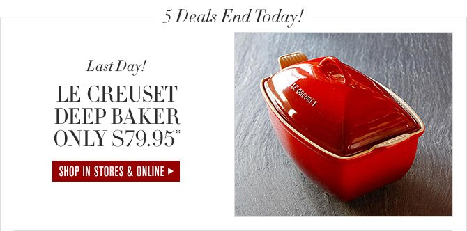 5 Deals End Today! - Last Day! - LE CREUSET DEEP BAKER ONLY $79.95* - SHOP IN STORES & ONLINE