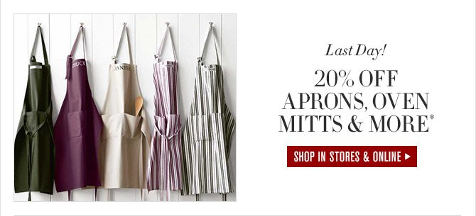 Last Day! - 20% OFF APRONS, OVEN MITTS & MORE* - SHOP IN STORES & ONLINE