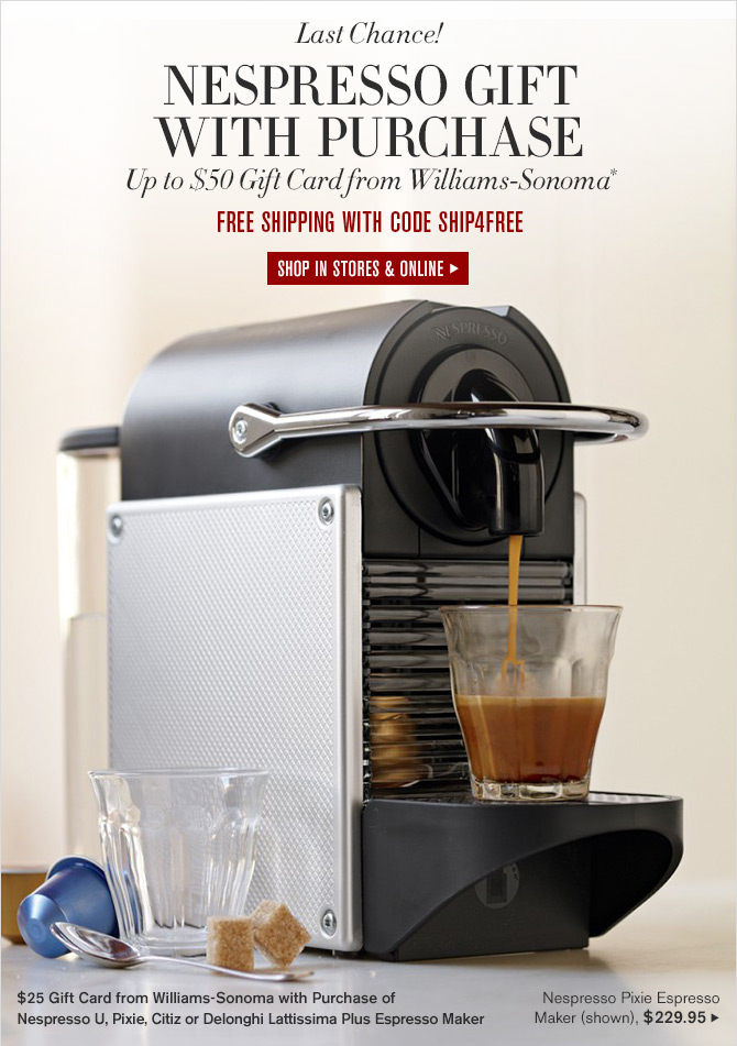 Last Chance! - NESPRESSO GIFT WITH PURCHASE - Up to $50 Gift Card from Williams-Sonoma* - FREE SHIPPING WITH CODE SHIP4FREE - SHOP IN STORES & ONLINE