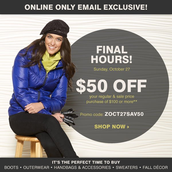 Online Only! Email Exclusive! FINAL HOURS Sunday, October 27 $50 off your regular and sale price purchase of $100 or more* Promo code: ZOCT27SAV50 It's the perfect time to buy Boots Outerwear Handbags & accessories Sweaters Fall décor Shop now.