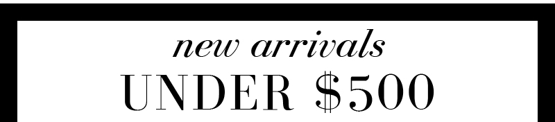 New arrivals UNDER $500