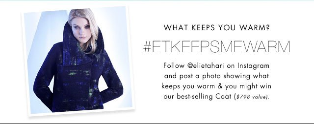 WHAT KEEPS YOU WARM? | #ETKEEPSMEWARM | FOLLOW @ELLIETAHARI ON INSTAGRAM AND POST A PHOTO SHOWING WHAT KEEPS YOU WARM AND YOU MIGHT WIN OUR BEST-SELLING COAT ($798 VALUE)