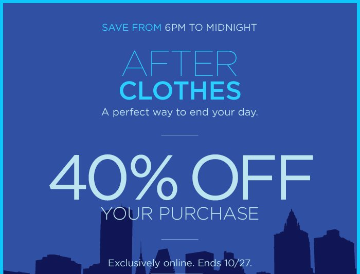 SAVE FROM 6PM TO MIDNIGHT   40% OFF YOUR PURCHASE   Exclusively online. Ends 10/27.