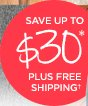 SAVE UP TO $30* PLUS FREE SHIPPING†