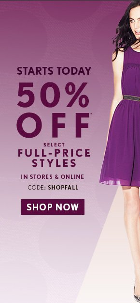 STARTS TODAY 50% OFF* SELECT FULL-PRICE STYLES  IN STORES & ONLINE CODE: SHOPFALL  SHOP NOW