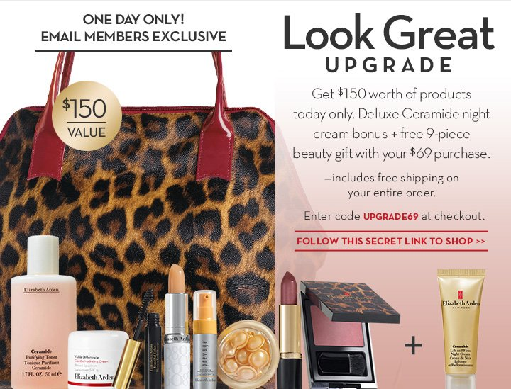 ONE DAY ONLY! EMAIL MEMBERS EXCLUSIVE. Look Great UPGRADE. Get $150 worth of products today only. Deluxe Ceramide night cream bonus + free 9-piece beauty gift with your $69 purchase. —Includes free shipping on your entire order. Enter code UPGRADE69 at checkout. FOLLOW THIS SECRET LINK TO SHOP.