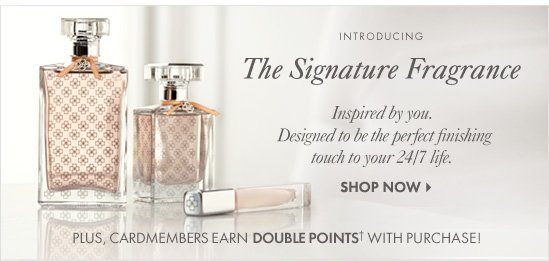 Introducing... The Signature Fragrance Inspired by you. Designed to be the perfect  finishing touch to your 24/7 life.  SHOP NOW  Plus, cardmembers earn DOUBLE POINTS† with purchase!