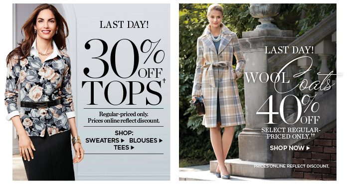 Last Day! 30% off Tops. Regular-priced only. Prices online reflect discount. Shop Sweaters, Blouses and Tees. Last Day! 40% off wool coats. Select regular-priced only. Prices online reflect discount. Shop Now.