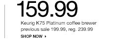 159.99 Keurig K75 Platinum coffee brewer previous sale 199.99, reg. 239.99 SHOP NOW