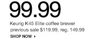 99.99 Keurig K45 Elite coffee brewer previous sale $119.99, reg. 149.99 SHOP NOW