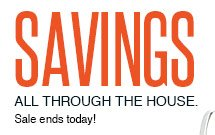 SAVINGS ALL THROUGH THE HOUSE. Sale ends today!