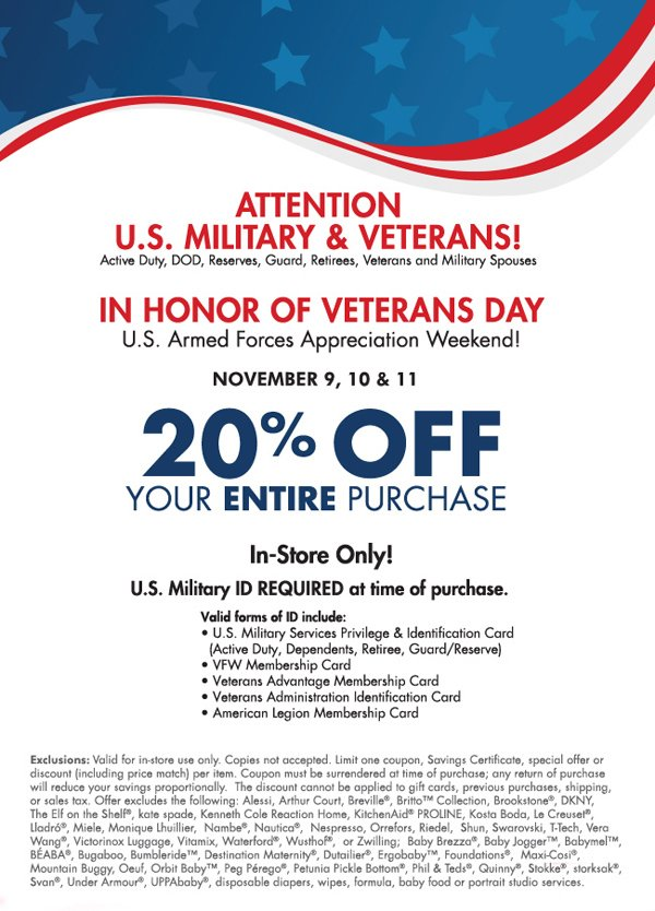 ATTENTION U.S. MILITARY & VETERANS! Active Duty, DOD, Reserves, Guard, Retirees, Veterans and Military Spouses In honor of Veterans Day U.S. Armed Forces Appreciation Weekend! NOVEMBER 9, 10 & 11 20% OFF YOUR ENTIRE PURCHASE In-Store Only! U.S. Military ID REQUIRED at time of purchase. Valid forms of ID include: •U.S. Military Services Privilege  & Identification Card (Active Duty, Dependents, Retiree, Guard/Reserve)•VFW Membership Card•Veterans Advantage Membership Card•Veterans Administration Identification Card•American Legion Membership Card Exclusions: Valid for in-store use only. Copies not accepted. Limit one coupon, Savings Certificate, special offer or discount (including price match) per item. Coupon must be surrendered at time of purchase; any return of purchase will reduce your savings proportionally.   The discount cannot be applied to gift cards, previous purchases, shipping, or sales tax. Offer excludes the following: Alessi, Arthur Court, Breville®, Britto™ Collection, Brookstone®, DKNY, The Elf on the Shelf®, kate spade, Kenneth Cole Reaction Home, KitchenAid® PROLINE, Kosta Boda, Le Creuset®, Lladró®, Miele, Monique Lhuillier,  Nambe®, Nautica®,  Nespresso, Orrefors, Riedel,  Shun, Swarovski, T-Tech, Vera Wang®, Victorinox Luggage, Vitamix,  Waterford®, Wusthof®,  or Zwilling;  Baby Brezza®, Baby Jogger™, Babymel™, BÉABA®, Bugaboo, Bumbleride™, Destination Maternity®, Dutailier®, Ergobaby™, Foundations®,  Maxi-Cosi®, Mountain Buggy, Oeuf, Orbit Baby™, Peg Pérego®, Petunia Pickle Bottom®, Phil & Teds®, Quinny®, Stokke®, storksak®, Svan®, Under Armour®, UPPAbaby®, disposable diapers, wipes, formula, baby food or portrait studio  services.