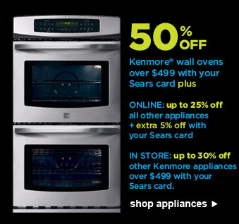 50% OFF Kenmore(R) wall ovens over $499 with your Sears card plus | ONLINE: up to 25% off all other appliances + extra 5% off with your Sears card | IN STORE: up to 30% off other Kenmore appliances over $499 with your Sears card. | shop appliances