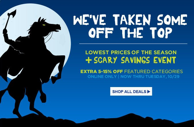 WE'VE TAKEN SOME OFF THE TOP | LOWEST PRICES OF THE SEASON + SCARY SAVINGS EVEN | EXTRA 5-15% OFF FEATURED CATEGORIES | ONLINE ONLY | NOW THRU TUESDAY, 10/29 | SHOP ALL DEALS