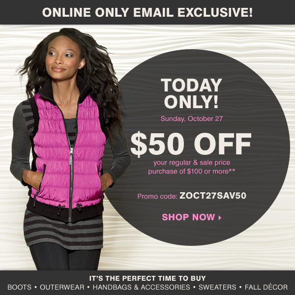 Online Only! Email Exclusive!Today Only! Sunday, October 27 $50 off your regular and sale price purchase of $100 or more* Promo code: ZOCT27SAV50 It's the perfect time to buy Boots Outerwear Handbags & accessories Sweaters Fall décor Shop now.
