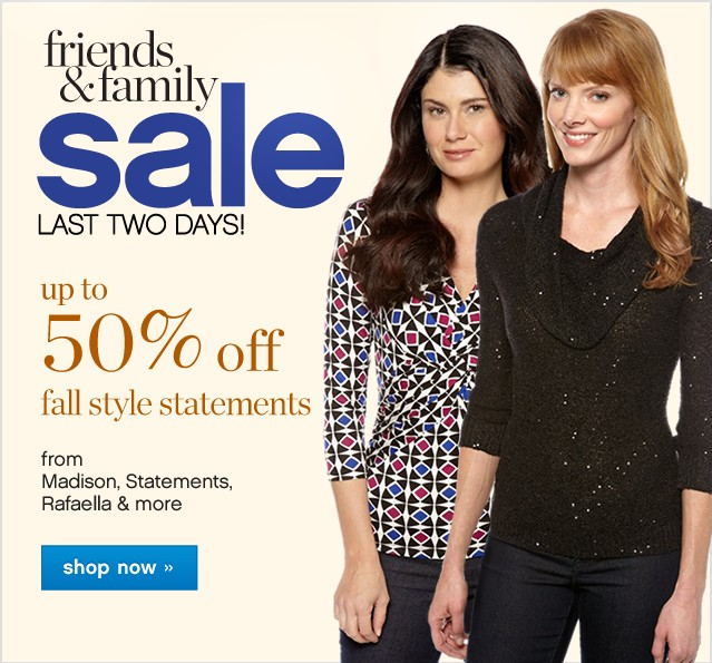 Friends and Family Sale. Last Two Days! Up to 50% off fall statement styles. Shop now.