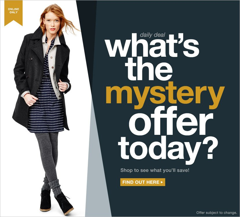 ONLINE ONLY | daily deal | what's the mystery offer today? | Shop to see what you'll save! | FIND OUT HERE | Offer subject to change.