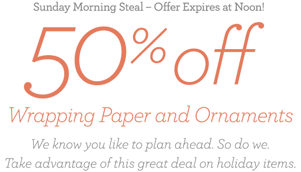 Sunday Morning Steal - Offer Expires at Noon! 50% off Wrapping Paper and Ornaments We know you like to plan ahead. So do we. Take advantage of this great deal on holiday items!