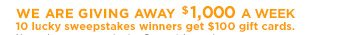 WE ARE GIVING AWA $1,000 A WEEK | 10 lucky sweepstakes winners get $100 gift cards.