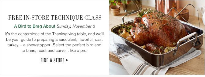 FREE IN-STORE TECHNIQUE CLASS - A Bird to Brag About Sunday, November 3 - It's the centerpiece of the Thanksgiving table, and we'll be your guide to preparing a succulent, flavorful roast turkey – a showstopper! Select the perfect bird and to brine, roast and carve it like a pro. - FIND A STORE
