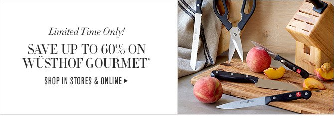 Limited Time Only! - SAVE UP TO 60% ON WUSTHOF GOURMET* - SHOP IN STORES & ONLINE