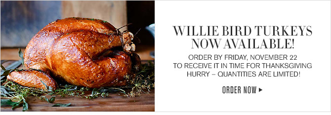 WILLIE BIRD TURKEYS NOW AVAILABLE! - ORDER BY FRIDAY, NOVEMBER 22 TO RECEIVE IT IN TIME FOR THANKSGIVING - HURRY - QUANTITIES ARE LIMITED! - ORDER NOW
