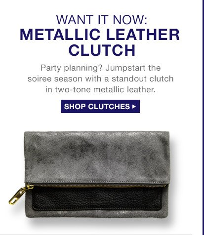 WANT IT NOW: METALLIC LEATHER CLUTCH | SHOP CLUTCHES