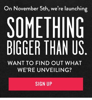 On November 5th, we're launching something bigger than us. Want to find out what we're unveiling? Sign Up.